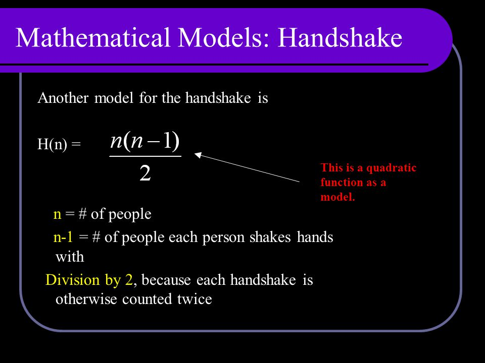Mathematical Models: Handshake Another model for the handshake is H(n) = n = # of people n-1 = # of people each person shakes hands with Division by 2, because each handshake is otherwise counted twice This is a quadratic function as a model.