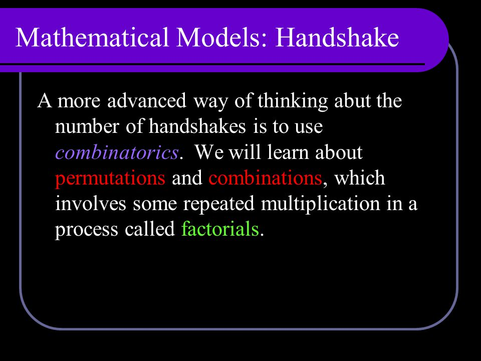 Mathematical Models: Handshake A more advanced way of thinking abut the number of handshakes is to use combinatorics.