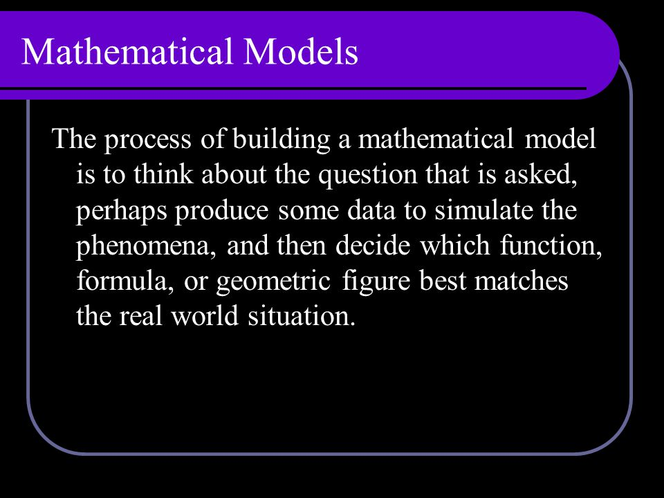 Mathematical Models The process of building a mathematical model is to think about the question that is asked, perhaps produce some data to simulate the phenomena, and then decide which function, formula, or geometric figure best matches the real world situation.
