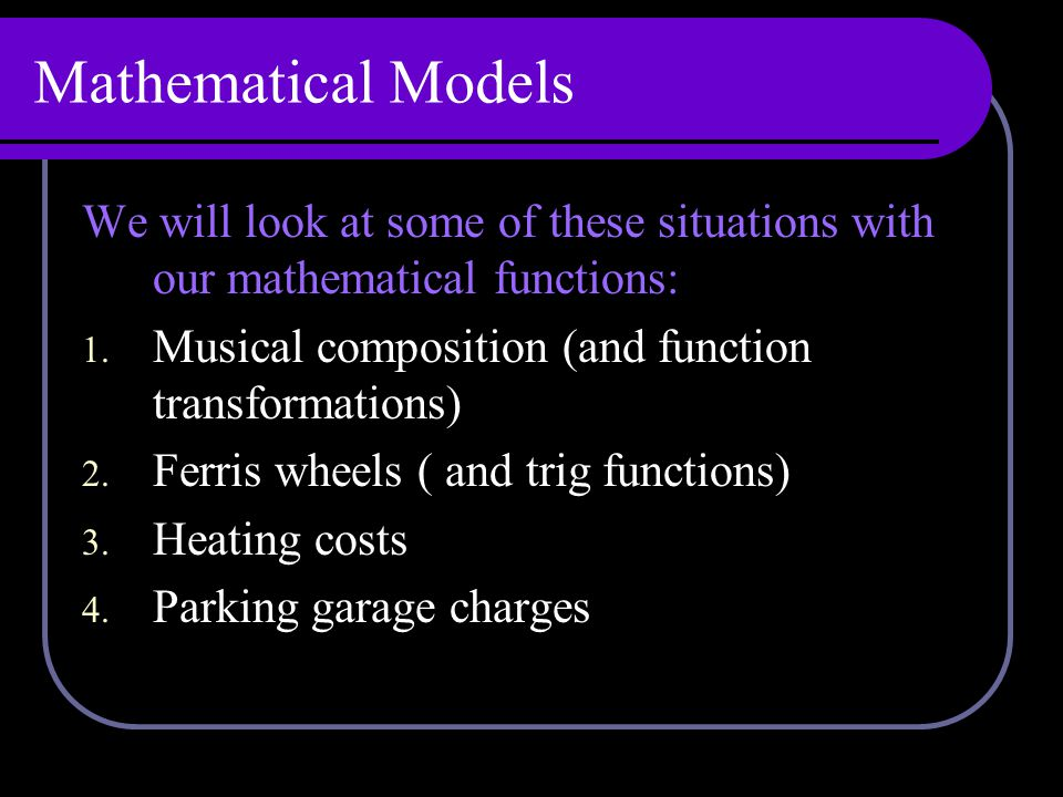 Mathematical Models We will look at some of these situations with our mathematical functions: 1.