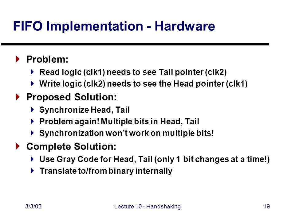 3/3/03Lecture 10 - Handshaking19 FIFO Implementation - Hardware  Problem:  Read logic (clk1) needs to see Tail pointer (clk2)  Write logic (clk2) needs to see the Head pointer (clk1)  Proposed Solution:  Synchronize Head, Tail  Problem again.