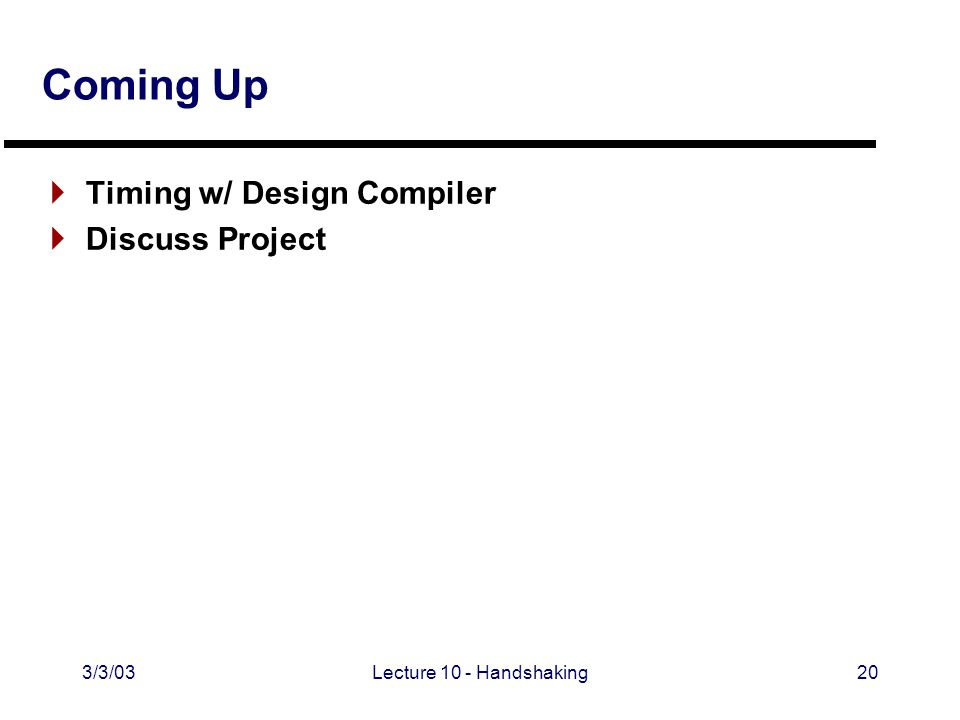3/3/03Lecture 10 - Handshaking20 Coming Up  Timing w/ Design Compiler  Discuss Project