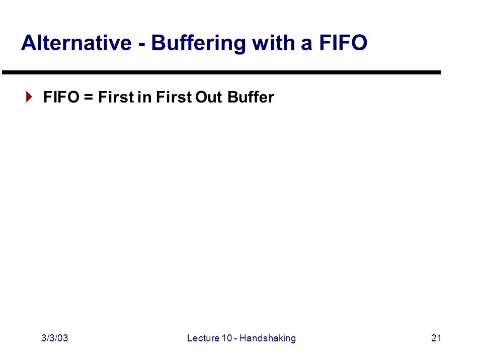 3/3/03Lecture 10 - Handshaking21 Alternative - Buffering with a FIFO  FIFO = First in First Out Buffer