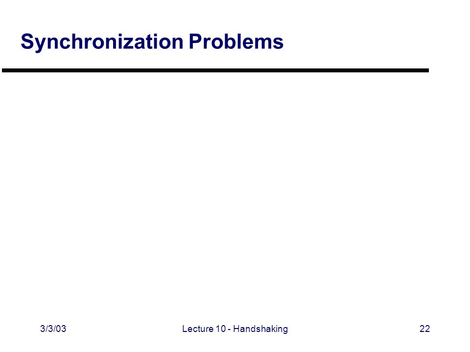 3/3/03Lecture 10 - Handshaking22 Synchronization Problems