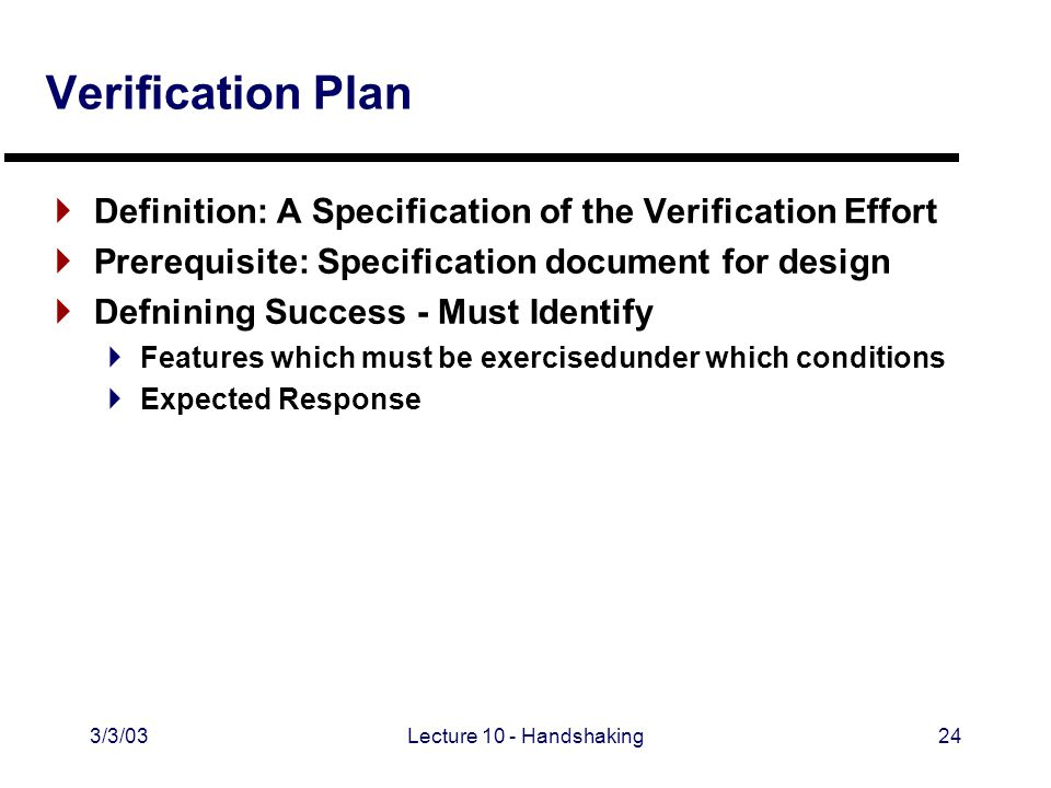 3/3/03Lecture 10 - Handshaking24 Verification Plan  Definition: A Specification of the Verification Effort  Prerequisite: Specification document for design  Defnining Success - Must Identify  Features which must be exercisedunder which conditions  Expected Response