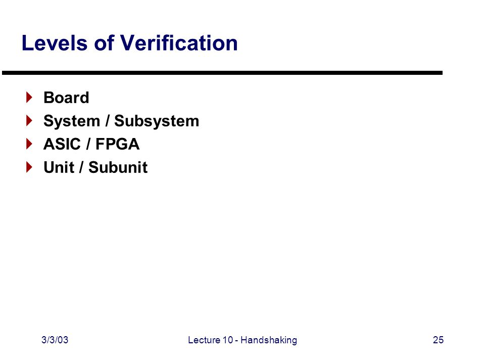 3/3/03Lecture 10 - Handshaking25 Levels of Verification  Board  System / Subsystem  ASIC / FPGA  Unit / Subunit