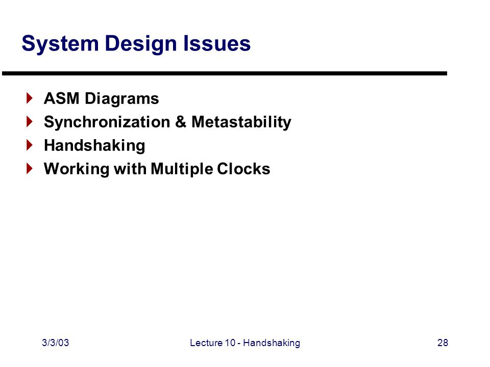 3/3/03Lecture 10 - Handshaking28 System Design Issues  ASM Diagrams  Synchronization & Metastability  Handshaking  Working with Multiple Clocks