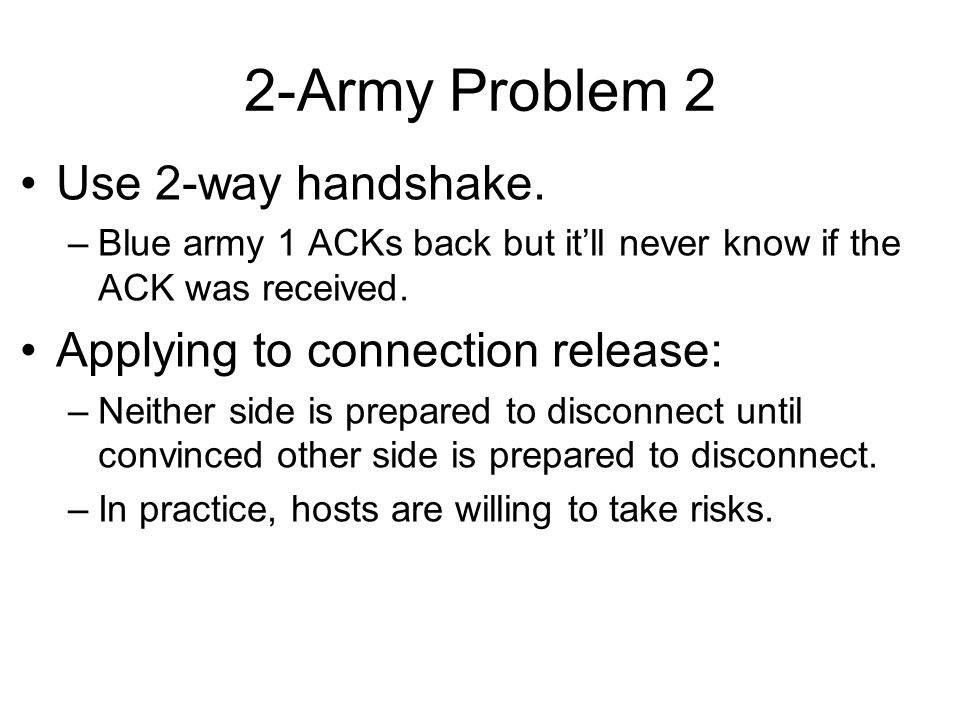 2-Army Problem 2 Use 2-way handshake. –Blue army 1 ACKs back but it'll never know if the ACK was received. Applying to connection release: –Neither si
