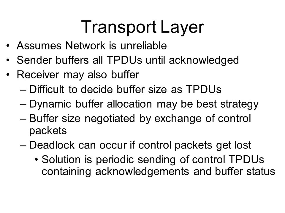 Transport Layer Assumes Network is unreliable Sender buffers all TPDUs until acknowledged Receiver may also buffer –Difficult to decide buffer size as