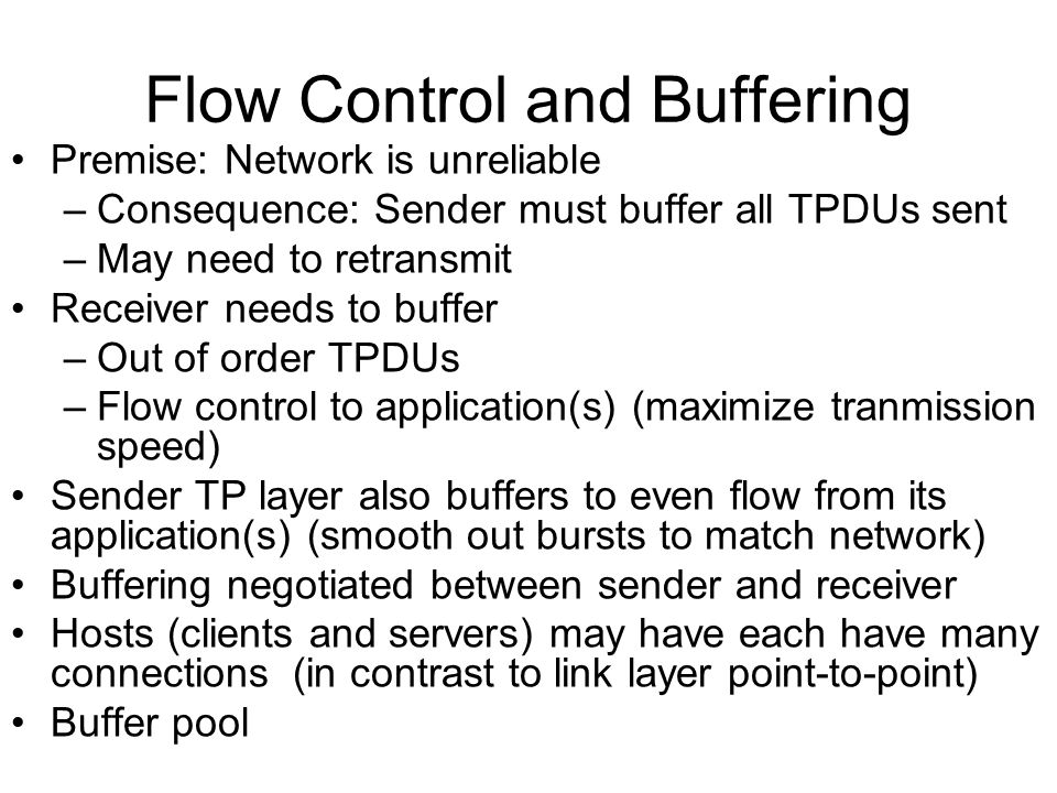 Flow Control and Buffering Premise: Network is unreliable –Consequence: Sender must buffer all TPDUs sent –May need to retransmit Receiver needs to bu