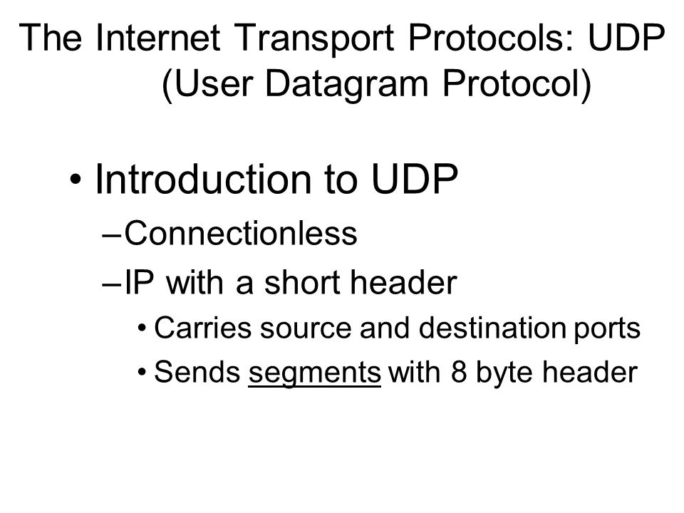 The Internet Transport Protocols: UDP (User Datagram Protocol) Introduction to UDP –Connectionless –IP with a short header Carries source and destinat