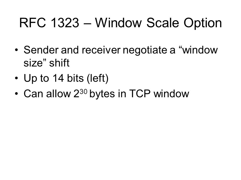 "RFC 1323 – Window Scale Option Sender and receiver negotiate a ""window size"" shift Up to 14 bits (left) Can allow 2 30 bytes in TCP window"