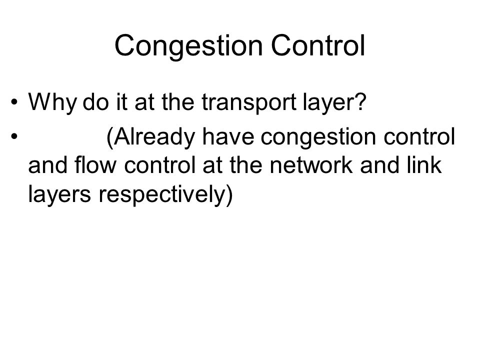 Congestion Control Why do it at the transport layer? (Already have congestion control and flow control at the network and link layers respectively)