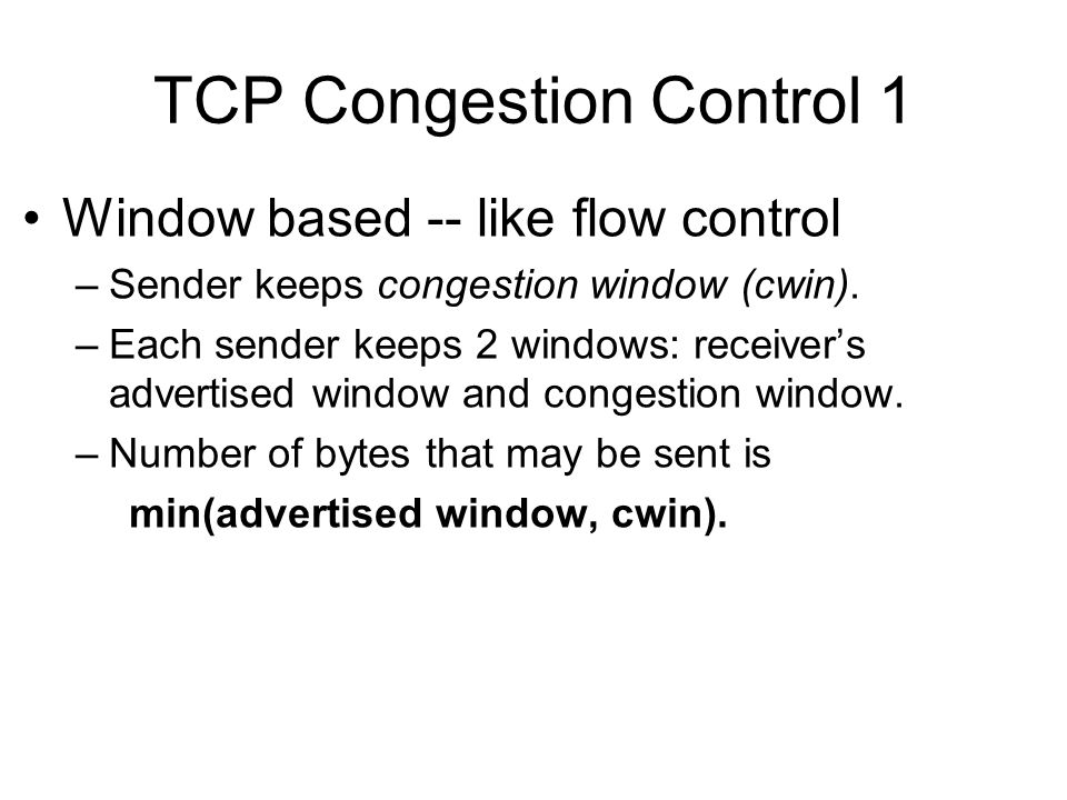TCP Congestion Control 1 Window based -- like flow control –Sender keeps congestion window (cwin). –Each sender keeps 2 windows: receiver's advertised