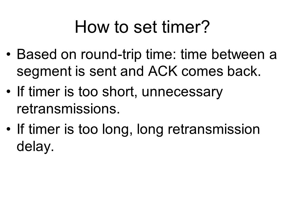 How to set timer? Based on round-trip time: time between a segment is sent and ACK comes back. If timer is too short, unnecessary retransmissions. If