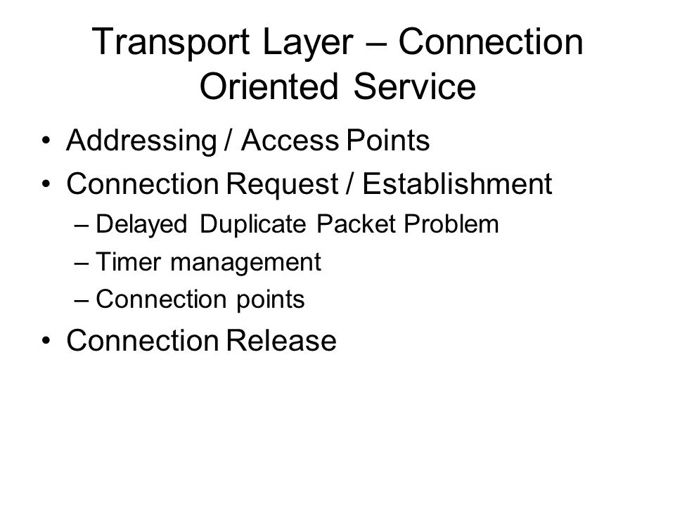 Transport Layer – Connection Oriented Service Addressing / Access Points Connection Request / Establishment –Delayed Duplicate Packet Problem –Timer m