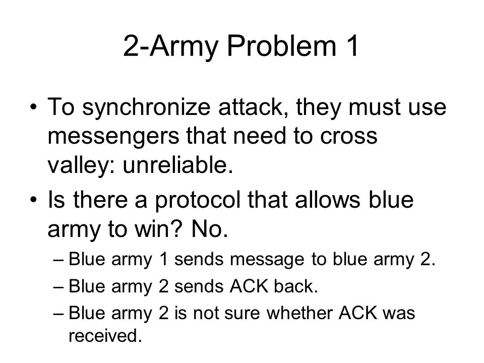2-Army Problem 1 To synchronize attack, they must use messengers that need to cross valley: unreliable. Is there a protocol that allows blue army to w