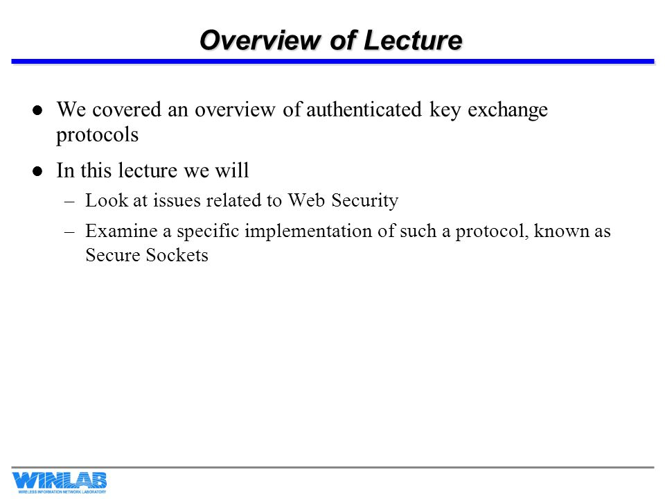 Overview of Lecture We covered an overview of authenticated key exchange protocols In this lecture we will –Look at issues related to Web Security –Examine a specific implementation of such a protocol, known as Secure Sockets