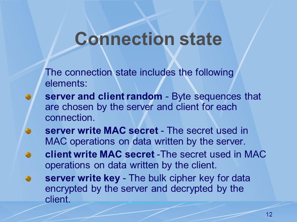 11 Session state (cont'd) cipher spec - Specifies the bulk data encryption algorithm (such as DES, etc.) and a MAC (Message Authentication Code) algorithm.