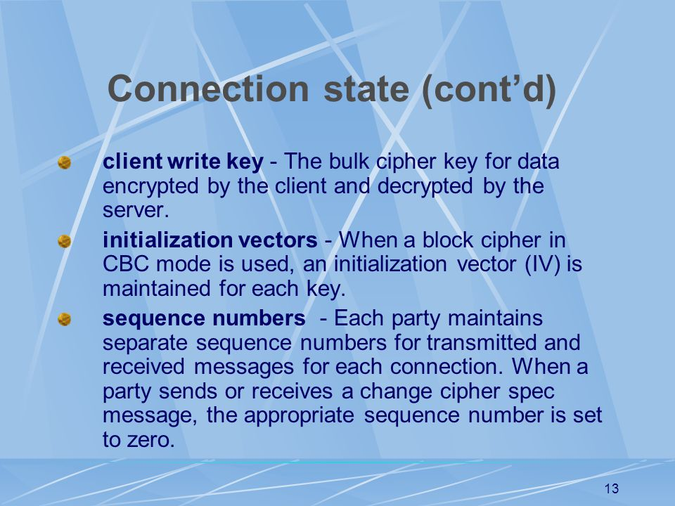 12 Connection state The connection state includes the following elements: server and client random - Byte sequences that are chosen by the server and client for each connection.