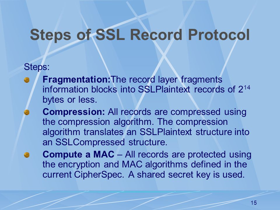 14 SSL Record Protocol The Record Protocol takes an application message to be transmitted, fragments the data into blocks, compresses the data (optionally), applies a MAC, encrypts, adds a header and transmits the resulting unit.