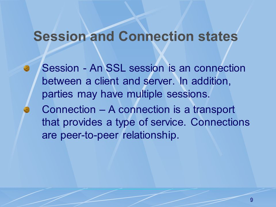 8 SSL Protocol Components Session and connection states Record Protocol Change Cipher Spec Protocol Alert Protocol Handshake Protocol