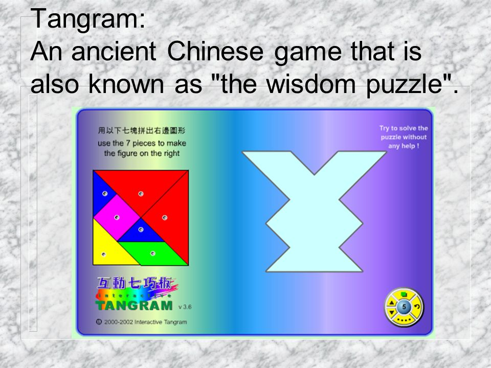 Tangram: An ancient Chinese game that is also known as the wisdom puzzle .