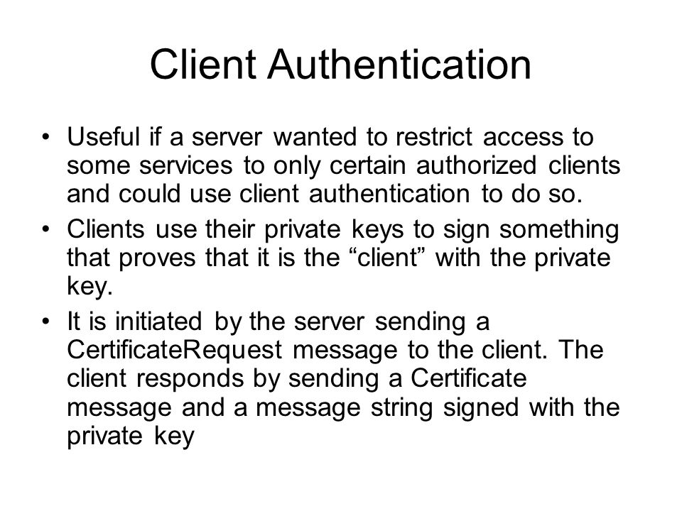 Client Authentication Useful if a server wanted to restrict access to some services to only certain authorized clients and could use client authentication to do so.