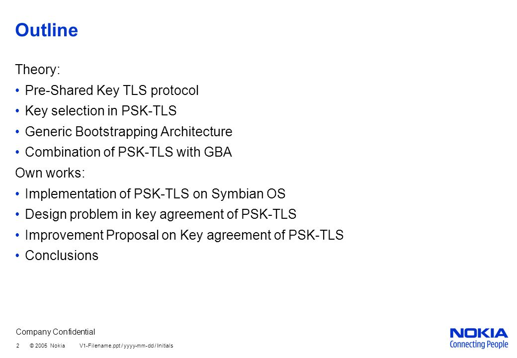 Company Confidential 2 © 2005 Nokia V1-Filename.ppt / yyyy-mm-dd / Initials Outline Theory: Pre-Shared Key TLS protocol Key selection in PSK-TLS Generic Bootstrapping Architecture Combination of PSK-TLS with GBA Own works: Implementation of PSK-TLS on Symbian OS Design problem in key agreement of PSK-TLS Improvement Proposal on Key agreement of PSK-TLS Conclusions