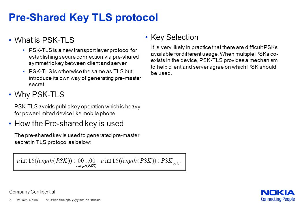 Company Confidential 3 © 2005 Nokia V1-Filename.ppt / yyyy-mm-dd / Initials Pre-Shared Key TLS protocol What is PSK-TLS PSK-TLS is a new transport layer protocol for establishing secure connection via pre-shared symmetric key between client and server PSK-TLS is otherwise the same as TLS but introduce its own way of generating pre-master secret.