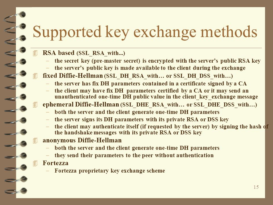 15 Supported key exchange methods 4 RSA based (SSL_RSA_with...) –the secret key (pre-master secret) is encrypted with the server's public RSA key –the server's public key is made available to the client during the exchange 4 fixed Diffie-Hellman (SSL_DH_RSA_with… or SSL_DH_DSS_with…) –the server has fix DH parameters contained in a certificate signed by a CA –the client may have fix DH parameters certified by a CA or it may send an unauthenticated one-time DH public value in the client_key_exchange message 4 ephemeral Diffie-Hellman (SSL_DHE_RSA_with… or SSL_DHE_DSS_with…) –both the server and the client generate one-time DH parameters –the server signs its DH parameters with its private RSA or DSS key –the client may authenticate itself (if requested by the server) by signing the hash of the handshake messages with its private RSA or DSS key 4 anonymous Diffie-Hellman –both the server and the client generate one-time DH parameters –they send their parameters to the peer without authentication 4 Fortezza –Fortezza proprietary key exchange scheme
