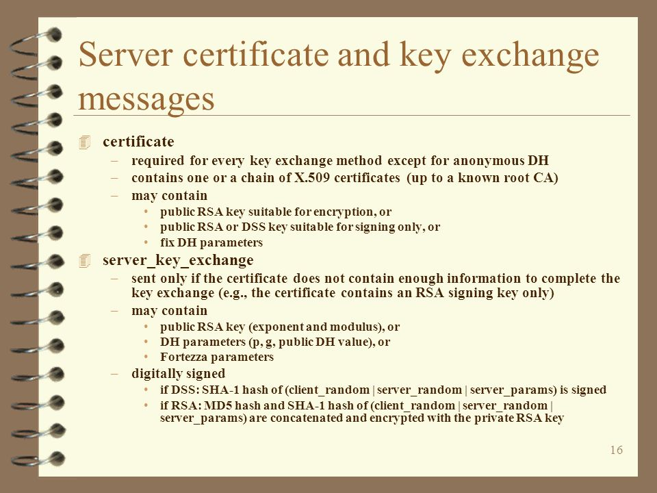 16 Server certificate and key exchange messages 4 certificate –required for every key exchange method except for anonymous DH –contains one or a chain of X.509 certificates (up to a known root CA) –may contain public RSA key suitable for encryption, or public RSA or DSS key suitable for signing only, or fix DH parameters 4 server_key_exchange –sent only if the certificate does not contain enough information to complete the key exchange (e.g., the certificate contains an RSA signing key only) –may contain public RSA key (exponent and modulus), or DH parameters (p, g, public DH value), or Fortezza parameters –digitally signed if DSS: SHA-1 hash of (client_random | server_random | server_params) is signed if RSA: MD5 hash and SHA-1 hash of (client_random | server_random | server_params) are concatenated and encrypted with the private RSA key