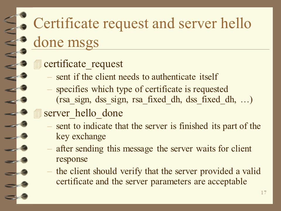 17 Certificate request and server hello done msgs 4 certificate_request –sent if the client needs to authenticate itself –specifies which type of certificate is requested (rsa_sign, dss_sign, rsa_fixed_dh, dss_fixed_dh, …) 4 server_hello_done –sent to indicate that the server is finished its part of the key exchange –after sending this message the server waits for client response –the client should verify that the server provided a valid certificate and the server parameters are acceptable