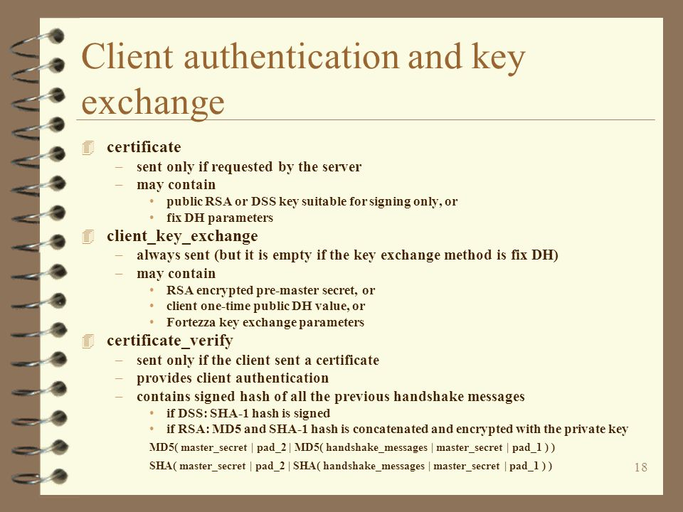 18 Client authentication and key exchange 4 certificate –sent only if requested by the server –may contain public RSA or DSS key suitable for signing only, or fix DH parameters 4 client_key_exchange –always sent (but it is empty if the key exchange method is fix DH) –may contain RSA encrypted pre-master secret, or client one-time public DH value, or Fortezza key exchange parameters 4 certificate_verify –sent only if the client sent a certificate –provides client authentication –contains signed hash of all the previous handshake messages if DSS: SHA-1 hash is signed if RSA: MD5 and SHA-1 hash is concatenated and encrypted with the private key MD5( master_secret | pad_2 | MD5( handshake_messages | master_secret | pad_1 ) ) SHA( master_secret | pad_2 | SHA( handshake_messages | master_secret | pad_1 ) )