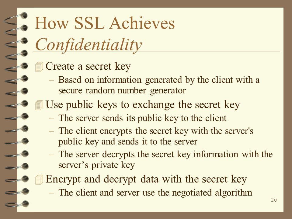 20 How SSL Achieves Confidentiality 4 Create a secret key –Based on information generated by the client with a secure random number generator 4 Use public keys to exchange the secret key –The server sends its public key to the client –The client encrypts the secret key with the server s public key and sends it to the server –The server decrypts the secret key information with the server's private key 4 Encrypt and decrypt data with the secret key –The client and server use the negotiated algorithm
