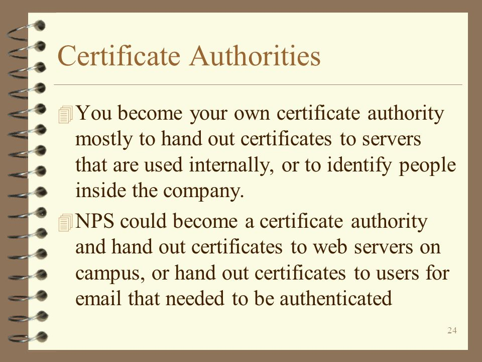 24 Certificate Authorities 4 You become your own certificate authority mostly to hand out certificates to servers that are used internally, or to identify people inside the company.