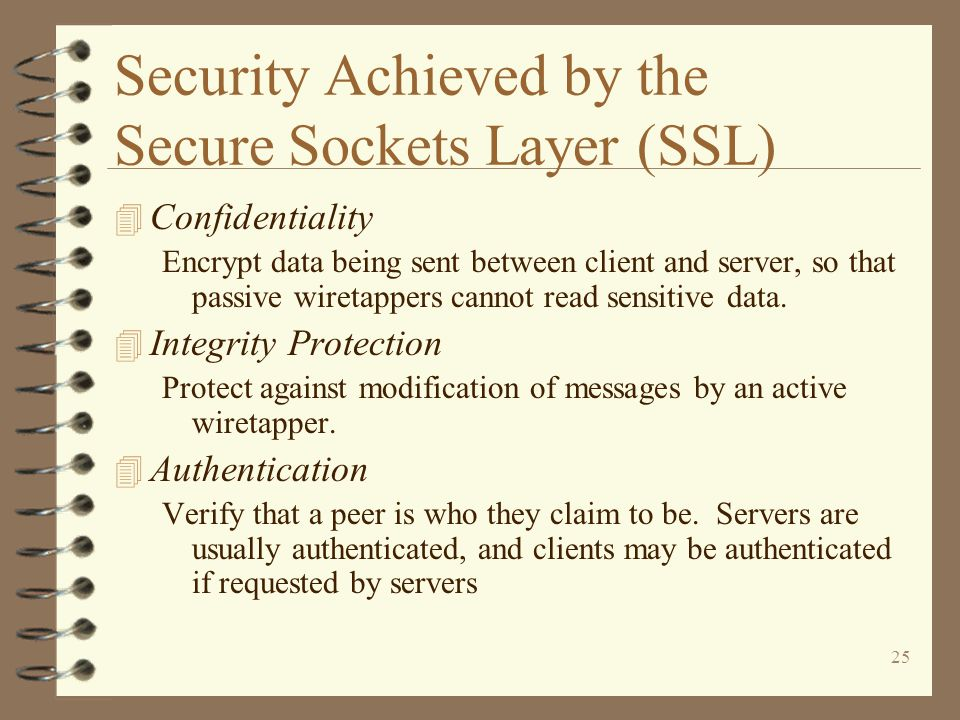 25 Security Achieved by the Secure Sockets Layer (SSL) 4 Confidentiality Encrypt data being sent between client and server, so that passive wiretappers cannot read sensitive data.