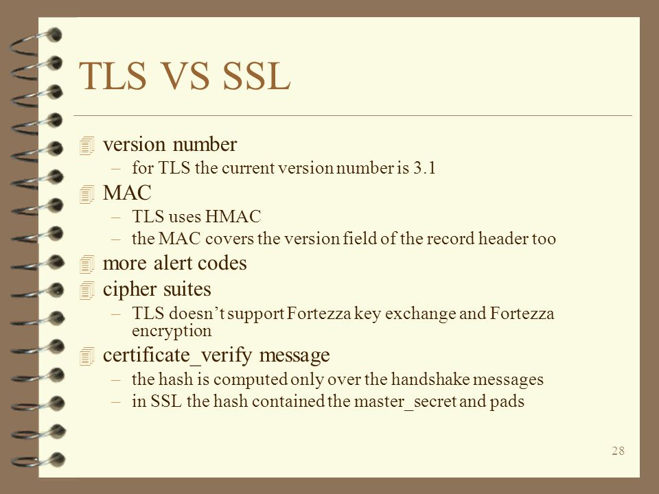 28 TLS VS SSL 4 version number –for TLS the current version number is 3.1 4 MAC –TLS uses HMAC –the MAC covers the version field of the record header too 4 more alert codes 4 cipher suites –TLS doesn't support Fortezza key exchange and Fortezza encryption 4 certificate_verify message –the hash is computed only over the handshake messages –in SSL the hash contained the master_secret and pads