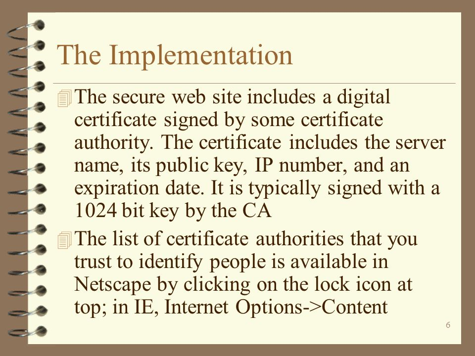 6 The Implementation 4 The secure web site includes a digital certificate signed by some certificate authority.