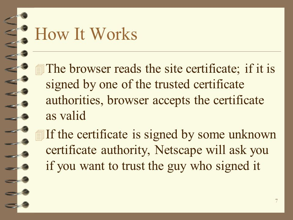 7 How It Works 4 The browser reads the site certificate; if it is signed by one of the trusted certificate authorities, browser accepts the certificate as valid 4 If the certificate is signed by some unknown certificate authority, Netscape will ask you if you want to trust the guy who signed it