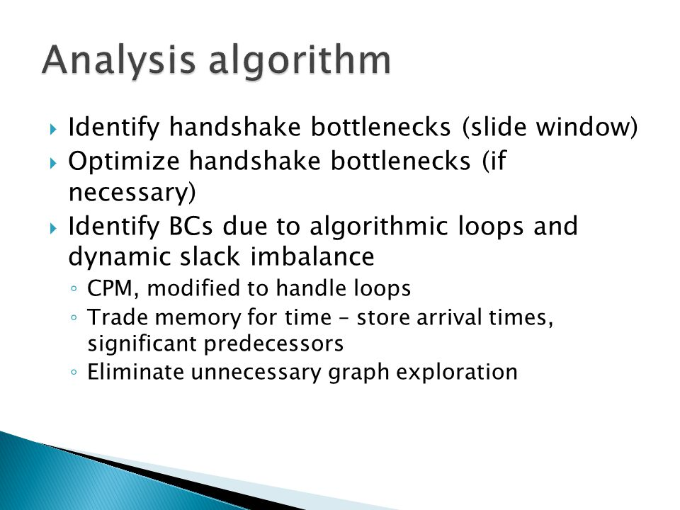  Identify handshake bottlenecks (slide window)  Optimize handshake bottlenecks (if necessary)  Identify BCs due to algorithmic loops and dynamic slack imbalance ◦ CPM, modified to handle loops ◦ Trade memory for time – store arrival times, significant predecessors ◦ Eliminate unnecessary graph exploration