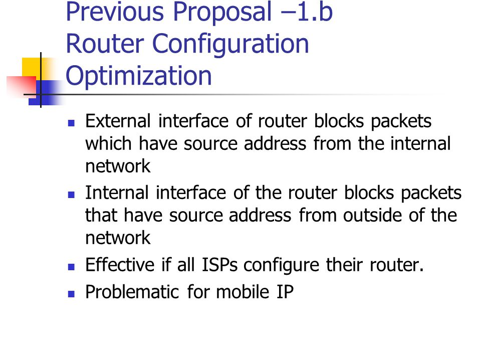 Previous Proposal –1.b Router Configuration Optimization External interface of router blocks packets which have source address from the internal network Internal interface of the router blocks packets that have source address from outside of the network Effective if all ISPs configure their router.