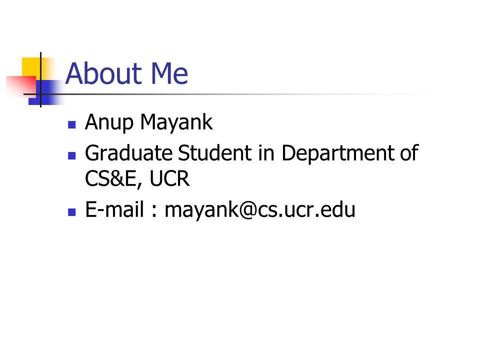 About Me Anup Mayank Graduate Student in Department of CS&E, UCR E-mail : mayank@cs.ucr.edu
