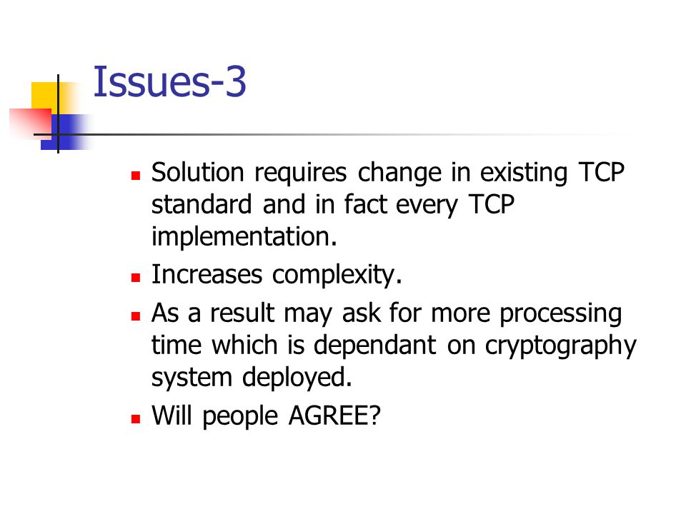 Issues-3 Solution requires change in existing TCP standard and in fact every TCP implementation. Increases complexity. As a result may ask for more pr