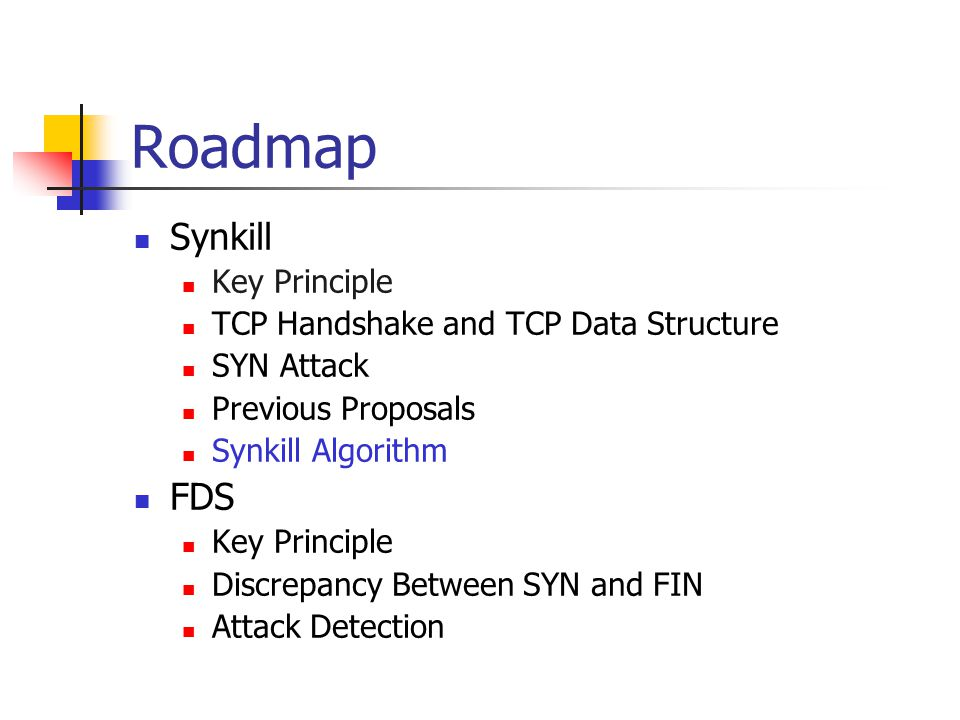 Roadmap Synkill Key Principle TCP Handshake and TCP Data Structure SYN Attack Previous Proposals Synkill Algorithm FDS Key Principle Discrepancy Between SYN and FIN Attack Detection