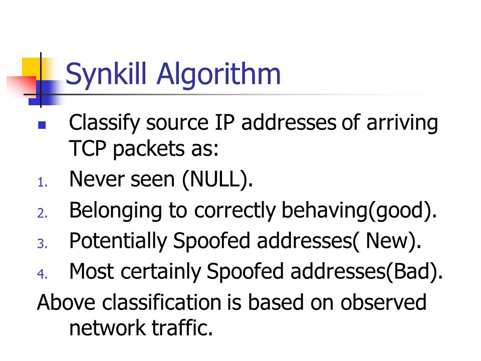 Synkill Algorithm Classify source IP addresses of arriving TCP packets as: 1. Never seen (NULL). 2. Belonging to correctly behaving(good). 3. Potentia