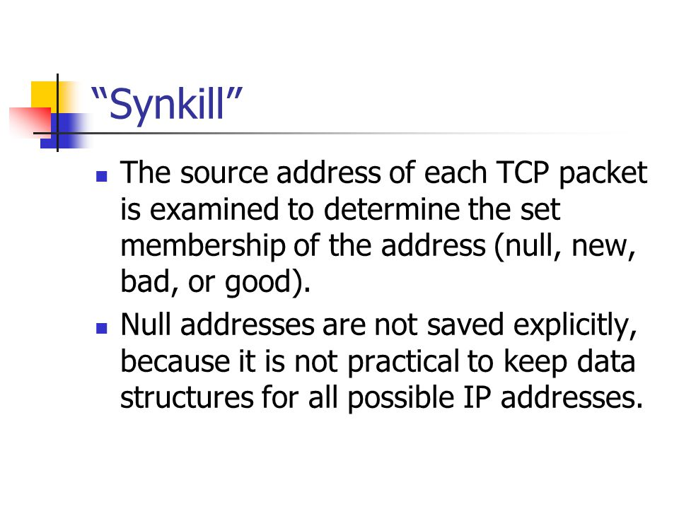 Synkill The source address of each TCP packet is examined to determine the set membership of the address (null, new, bad, or good).