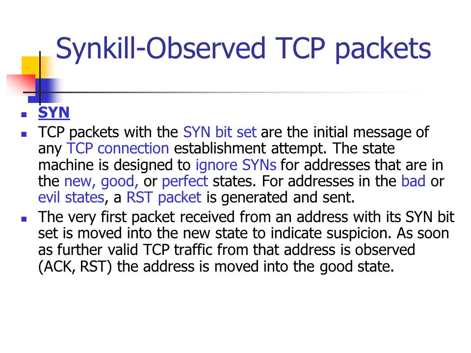 Synkill-Observed TCP packets SYN TCP packets with the SYN bit set are the initial message of any TCP connection establishment attempt. The state machi