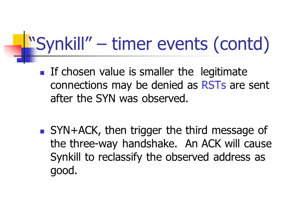 Synkill – timer events (contd) If chosen value is smaller the legitimate connections may be denied as RSTs are sent after the SYN was observed.