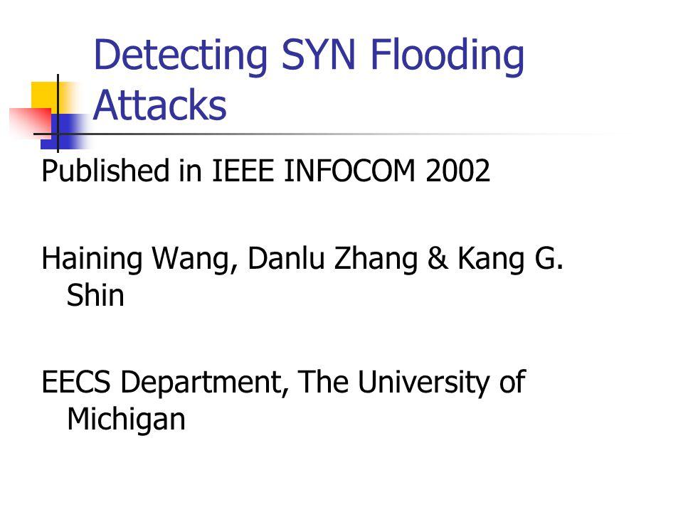 Detecting SYN Flooding Attacks Published in IEEE INFOCOM 2002 Haining Wang, Danlu Zhang & Kang G. Shin EECS Department, The University of Michigan